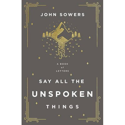 Say All the Unspoken Things - by  John A Sowers (Paperback)