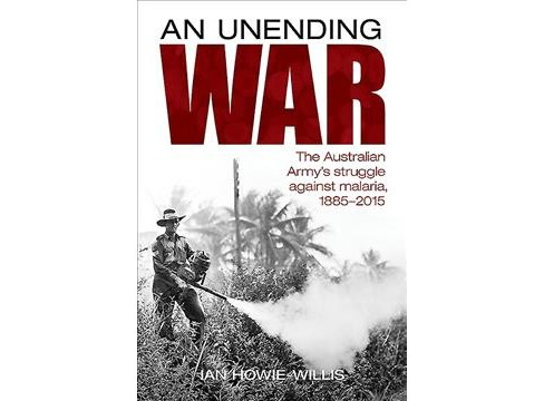Unending War : The Australian Army's Struggle Against Malaria, 1885-2015 -  (Hardcover) - image 1 of 1