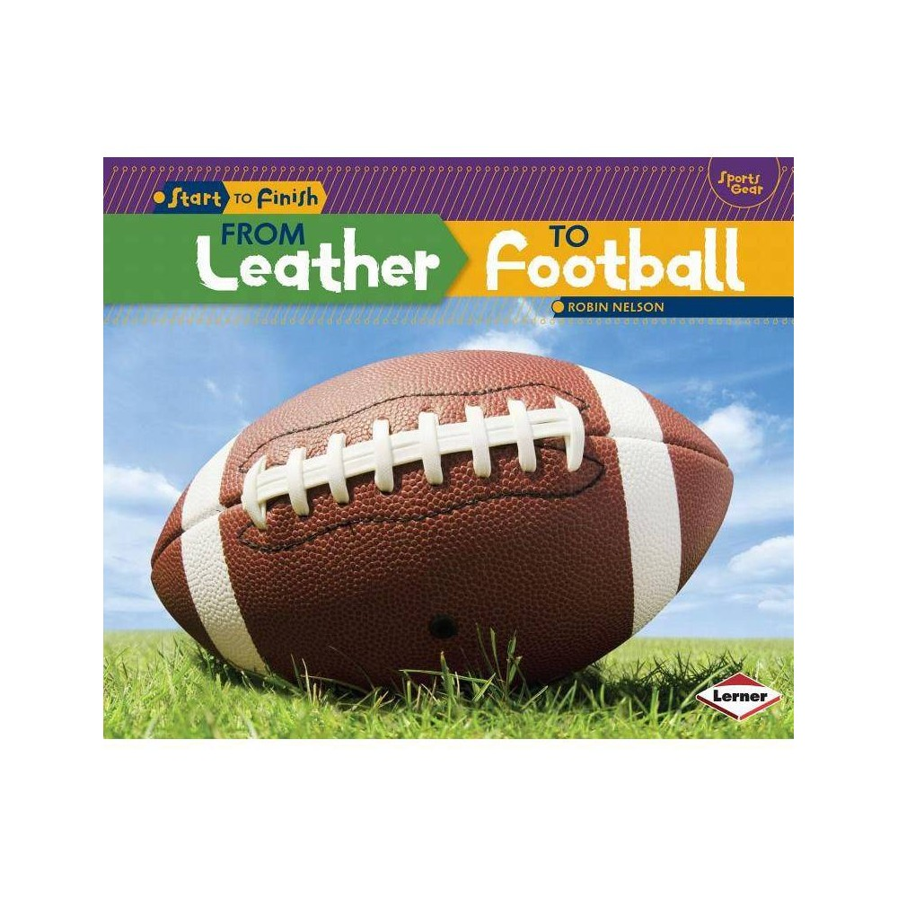 From Leather to Football - (Start to Finish, Second) by Robin Nelson (Paperback)