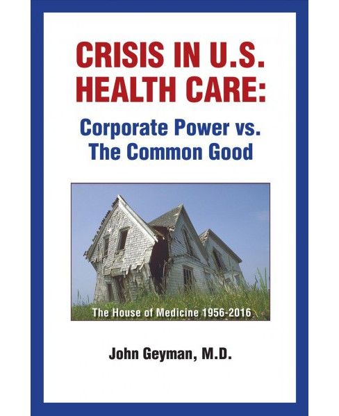 Crisis in U.s. Health Care : Corporate Power Vs. the Common Good (Paperback) (M.D. John Geyman) - image 1 of 1