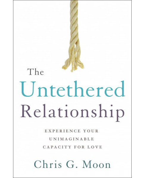 Untethered Relationship : Experience Your Unimaginable Capacity for Love (Paperback) (Chris G. Moon) - image 1 of 1