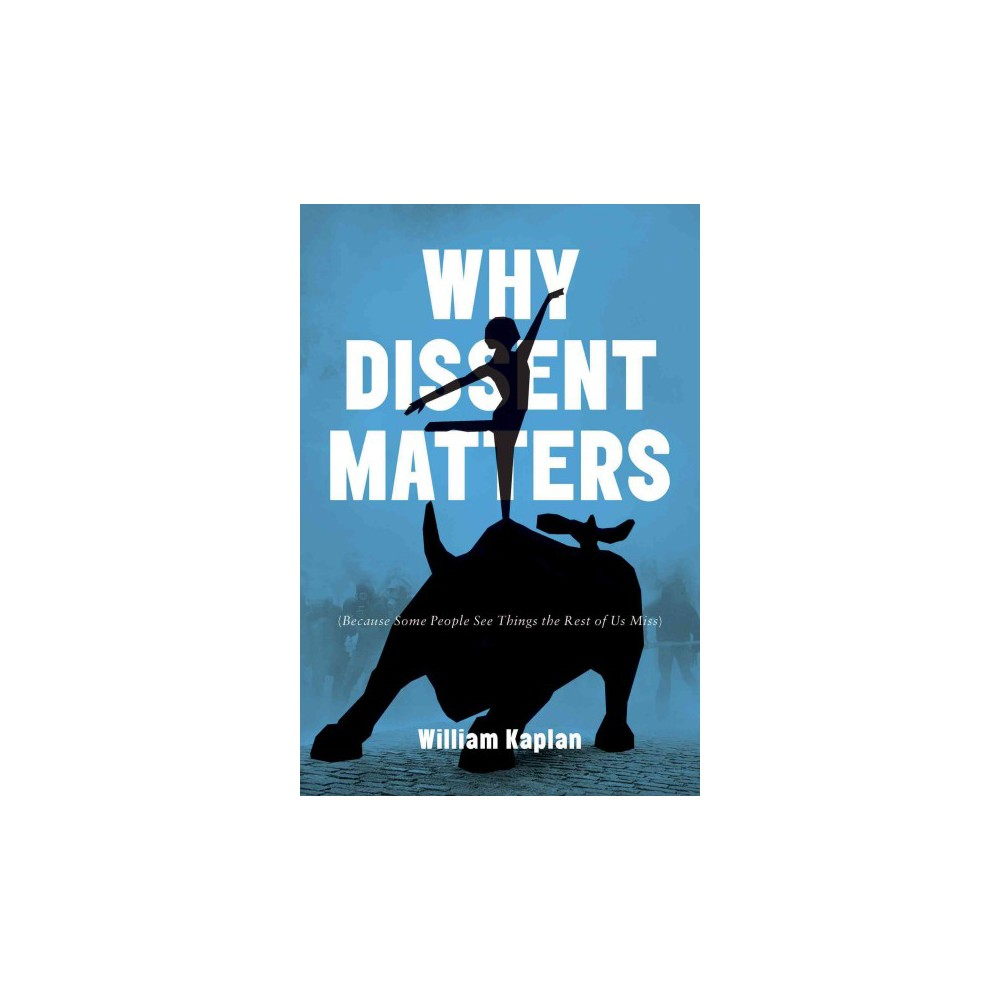 Why Dissent Matters : Because Some People See Things the Rest of Us Miss - by William Kaplan (Hardcover)