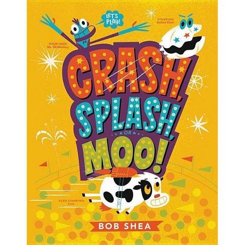 Crash, Splash, or Moo! - by  Bob Shea (Hardcover) - image 1 of 1