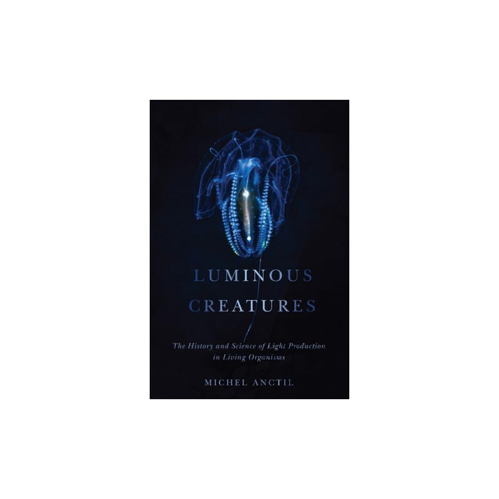 Luminous Creatures : The History and Science of Light Production in Living Organisms - (Hardcover)
