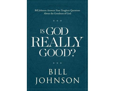 Is God Really Good? : Bill Johnson Answers Your Toughest Questions About the Goodness of God (Hardcover) - image 1 of 1