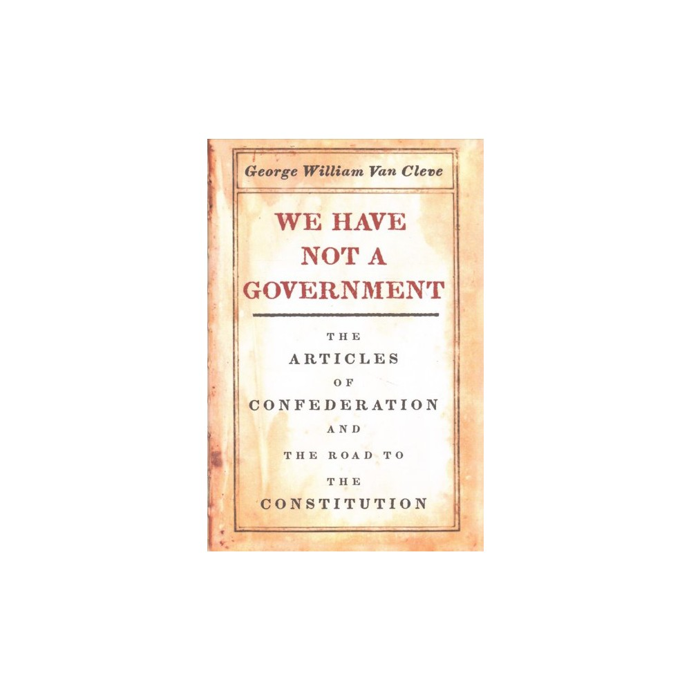 We Have Not a Government : The Articles of Confederation and the Road to the Constitution - (Hardcover)