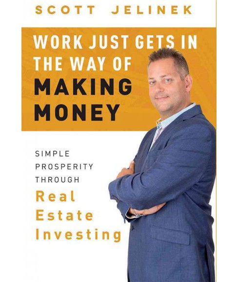 Work Just Gets in the Way of Making Money : Simple Prosperity Through Real Estate Investing (Hardcover) - image 1 of 1