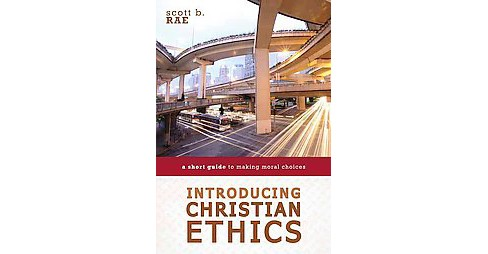 Introducing Christian Ethics : A Short Guide to Making Moral Choices (Paperback) (Scott B. Rae) - image 1 of 1