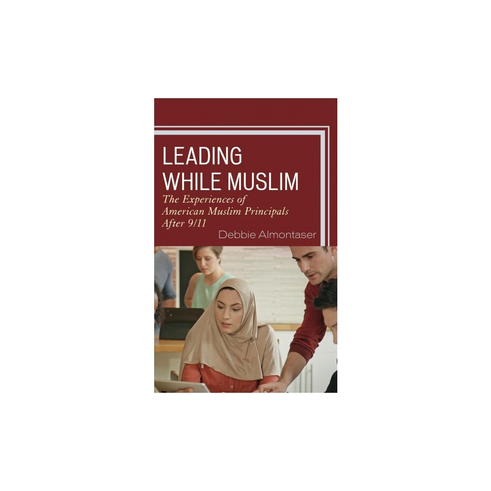 Leading While Muslim : The Experiences of American Muslim Principals After 9/11 - (Paperback)