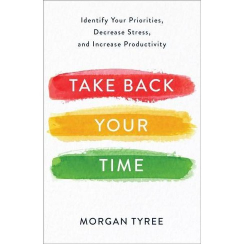 Take Back Your Time : Identify Your Priorities, Decrease Stress, and Increase Productivity - (Paperback) - image 1 of 1