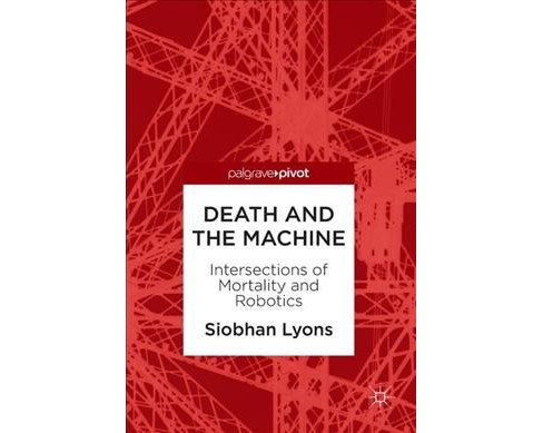 Death and the Machine : Intersections of Mortality and Robotics -  by Siobhan Lyons (Hardcover) - image 1 of 1