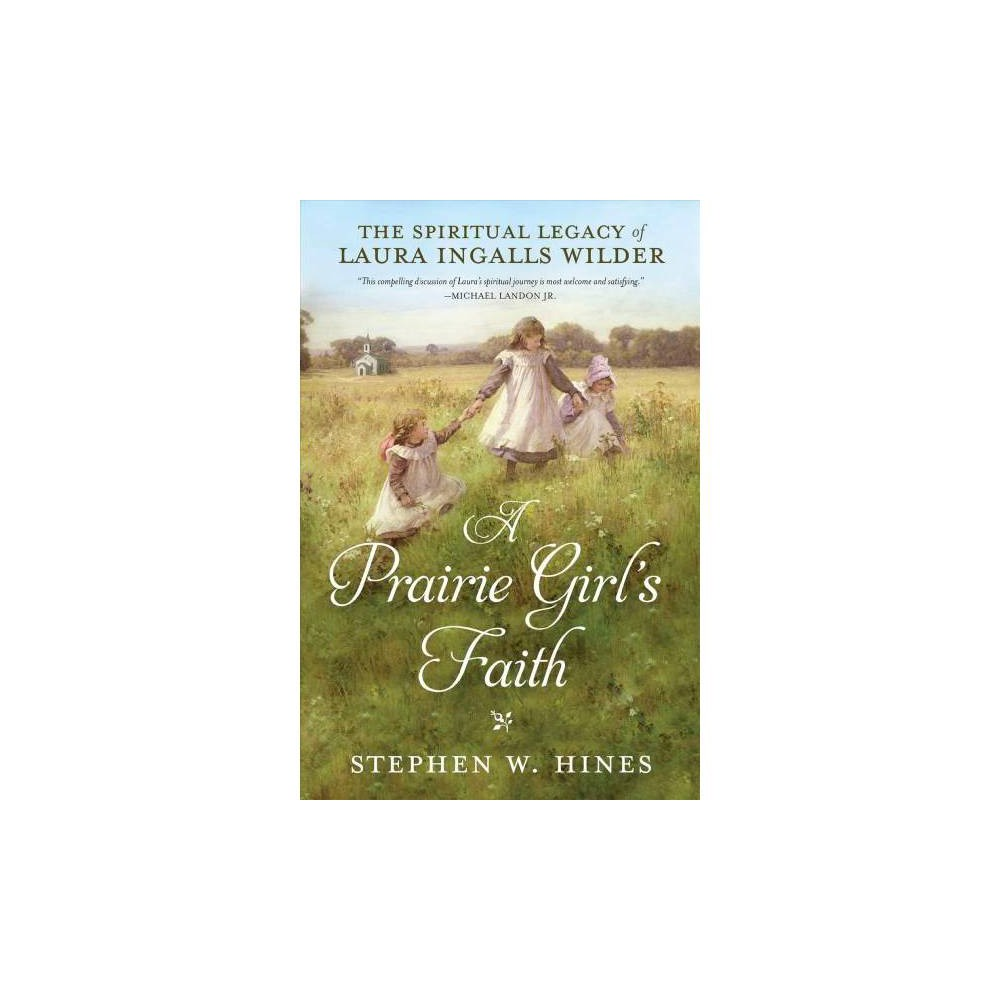 Prairie Girl's Faith : The Spiritual Legacy of Laura Ingalls Wilder - Reprint by Stephen W. Hines