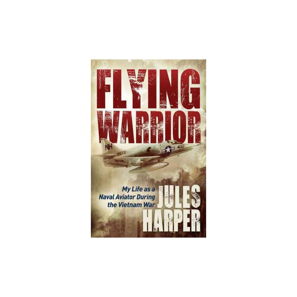 Flying Warrior : My Life As a Naval Aviator During the Vietnam War (Hardcover) (Jules Harper)