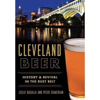 Cleveland Beer: History & Revival in the Rust Belt (Paperback) - by Leslie Basalla