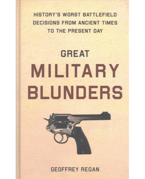 Great Military Blunders : History's Worst Battlefield Decisions from Ancient Times to the Present Day - image 1 of 1