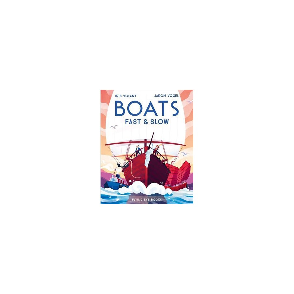 Boats : Fast & Slow - by Iris Volant (Hardcover)