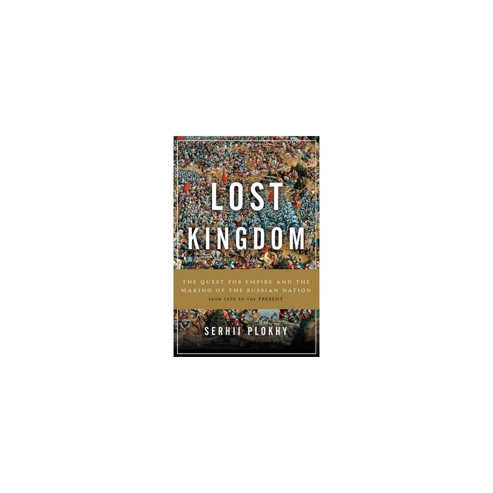 Lost Kingdom : The Quest for Empire and the Making of the Russian Nation - by Serhii Plokhy (Hardcover)
