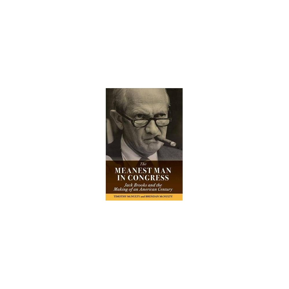 Meanest Man in Congress : Jack Brooks and the Making of an American Century - (Hardcover)