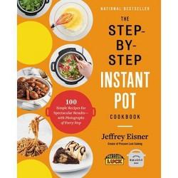 The Step-By-Step Instant Pot Cookbook - by  Jeffrey Eisner (Paperback)