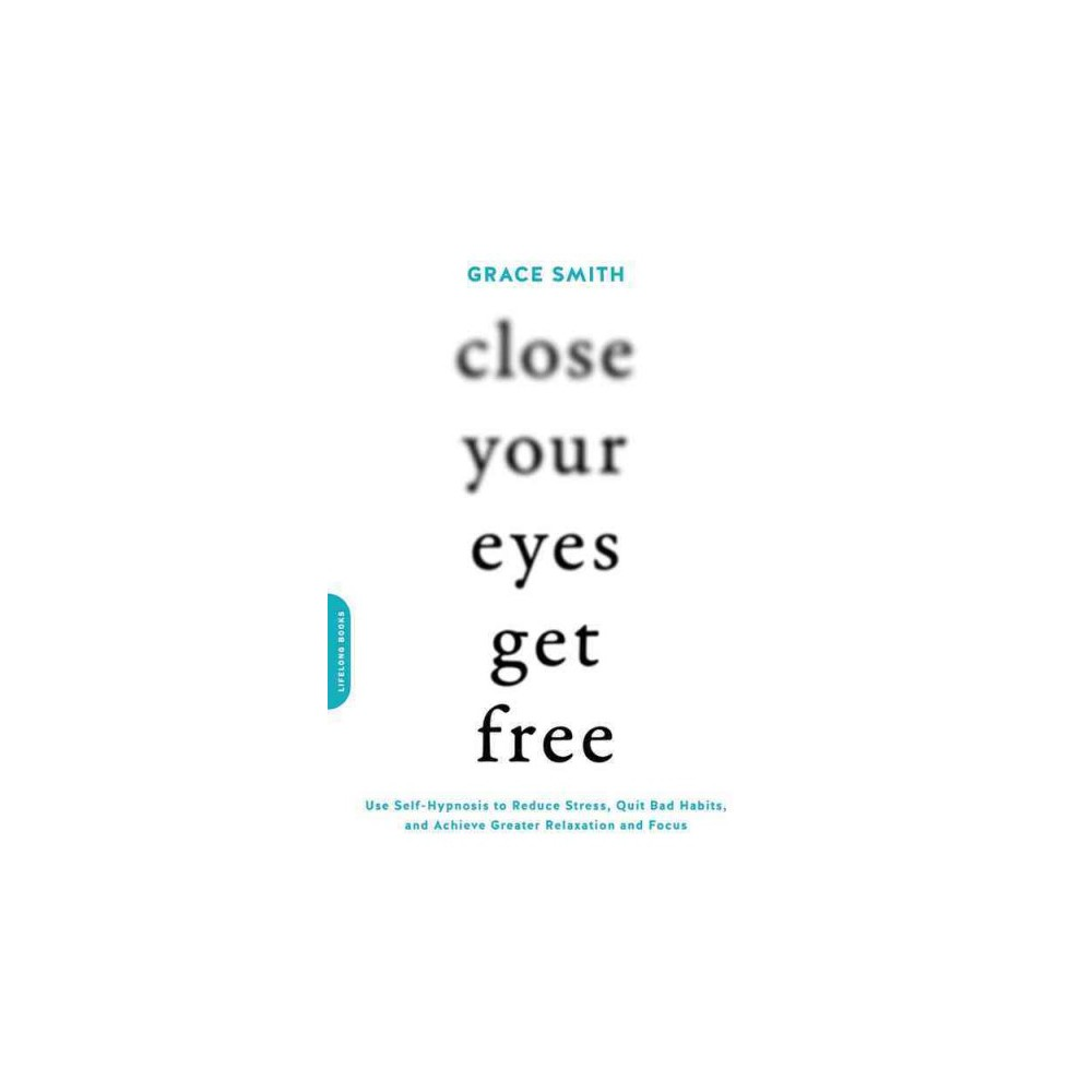 Close Your Eyes, Get Free : Use Self-Hypnosis to Reduce Stress, Quit Bad Habits, and Focus - (Paperback)