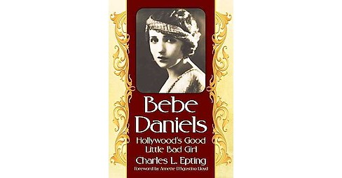 Bebe Daniels : Hollywood's Good Little Bad Girl (Paperback) (Charles L. Epting) - image 1 of 1