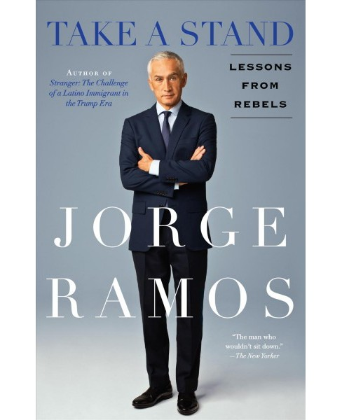 Take a Stand : Lessons from Rebels -  Reprint by Jorge Ramos (Paperback) - image 1 of 1
