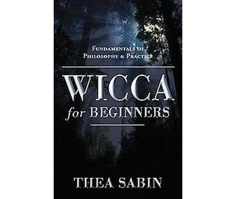 Wicca for Beginners : Fundamentals of Philosophy & Practice (Paperback) (Thea Sabin) - image 1 of 1
