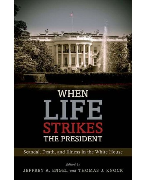 When Life Strikes the President : Scandal, Death, and Illness in the White House (Hardcover) - image 1 of 1