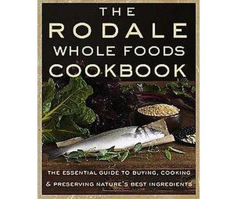 Rodale Whole Foods Cookbook : With More Than 1,000 Recipes for Choosing, Cooking & Preserving Natural - image 1 of 1