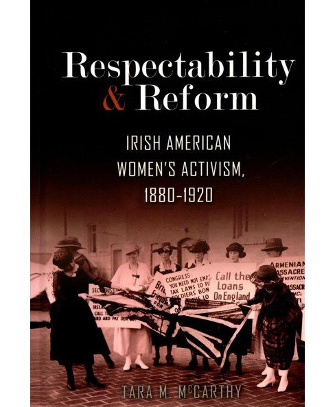 Respectability and Reform : Irish American Women's Activism 1880-1920 -  by Tara M. Mccarthy (Hardcover) - image 1 of 1