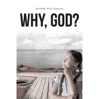 Why, God? - by  Dorothy Pitts Ammons (Paperback)