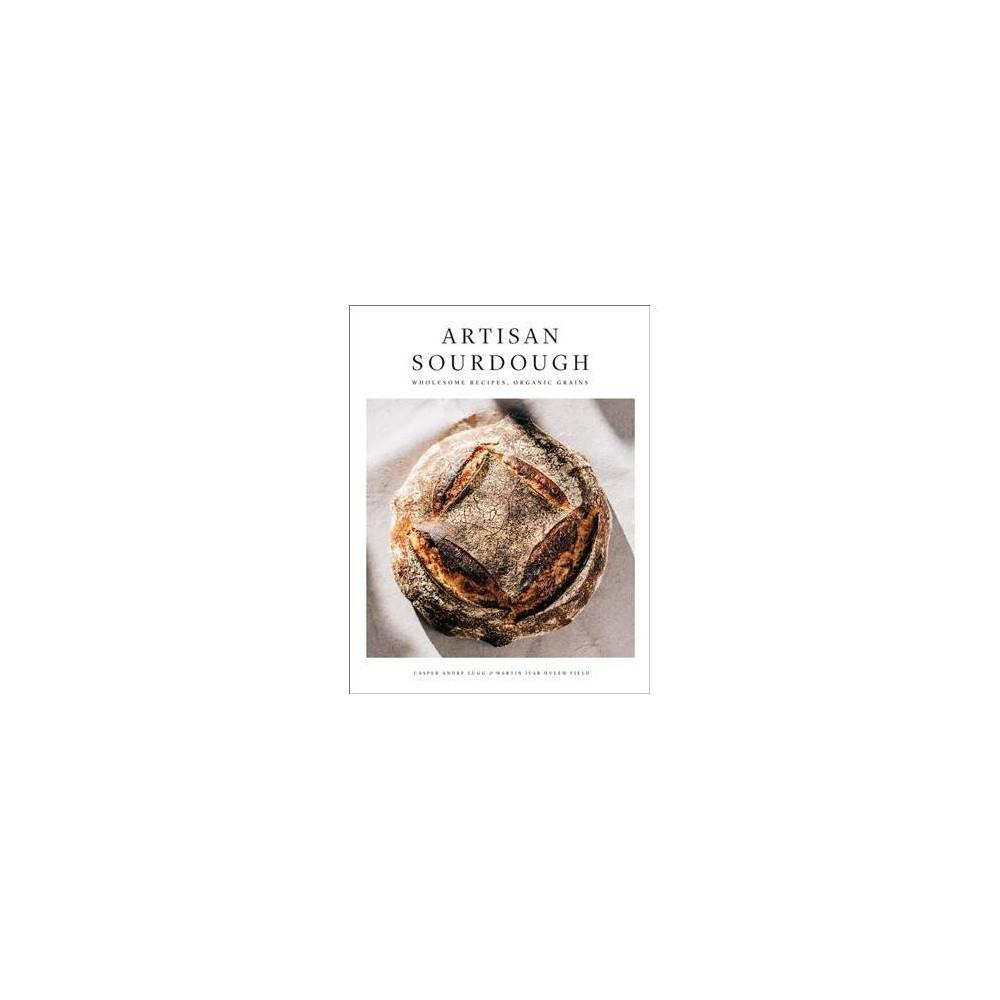 Artisan Sourdough : Wholesome Recipes, Organic Grains - (Hardcover)