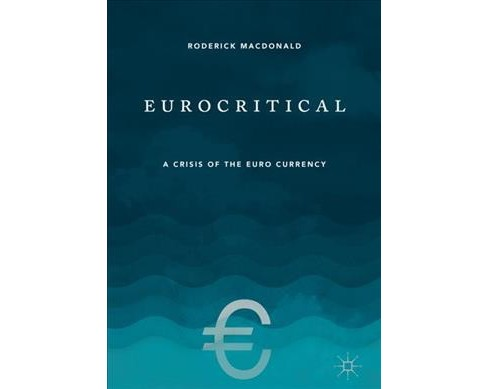 Eurocritical : A Crisis of the Euro Currency -  by Roderick Macdonald (Hardcover) - image 1 of 1