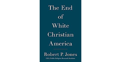 End of White Christian America (Hardcover) (Robert P. Jones) - image 1 of 1