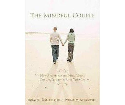 Mindful Couple : How Acceptance and Mindfulness Can Lead You to the Love You Want (Paperback) (Ph.D. - image 1 of 1