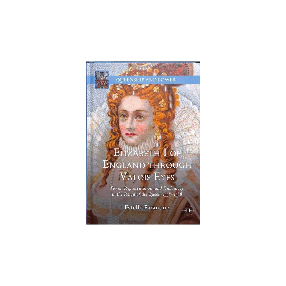 Elizabeth I of England through Valois Eyes : Power, Representation, and Diplomacy in the Reign of the