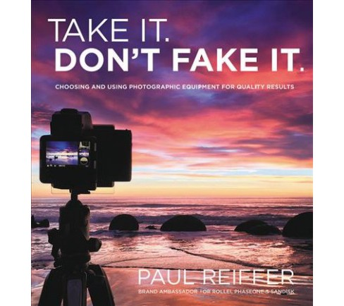 Take It, Don't Fake It : Great Photography Without Post-processing -  by Paul Reiffer (Paperback) - image 1 of 1