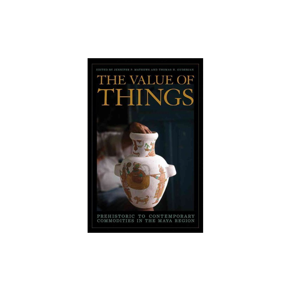 Value of Things : Prehistoric to Contemporary Commodities in the Maya Region (Hardcover)