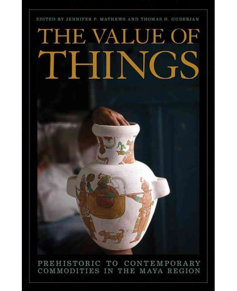 Value of Things : Prehistoric to Contemporary Commodities in the Maya Region (Hardcover) - image 1 of 1