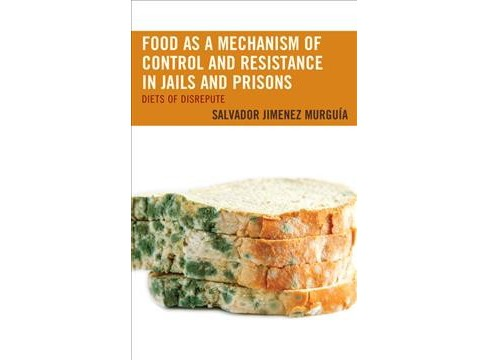 Food As a Mechanism of Control and Resistance in Jails and Prisons : Diets of Disrepute -  (Hardcover) - image 1 of 1