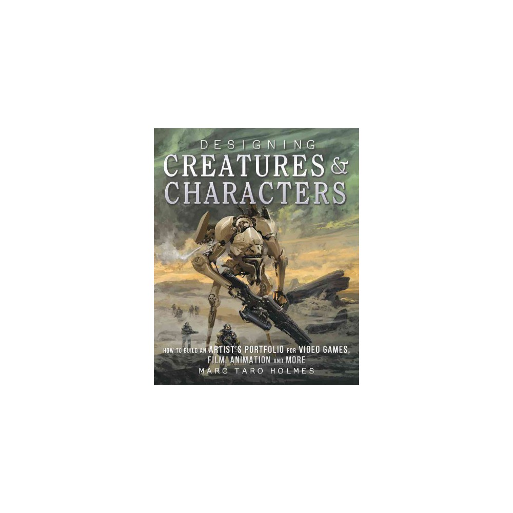 Designing Creatures and Characters : How to Build an Artist's Portfolio for Video Games, Film, Animation