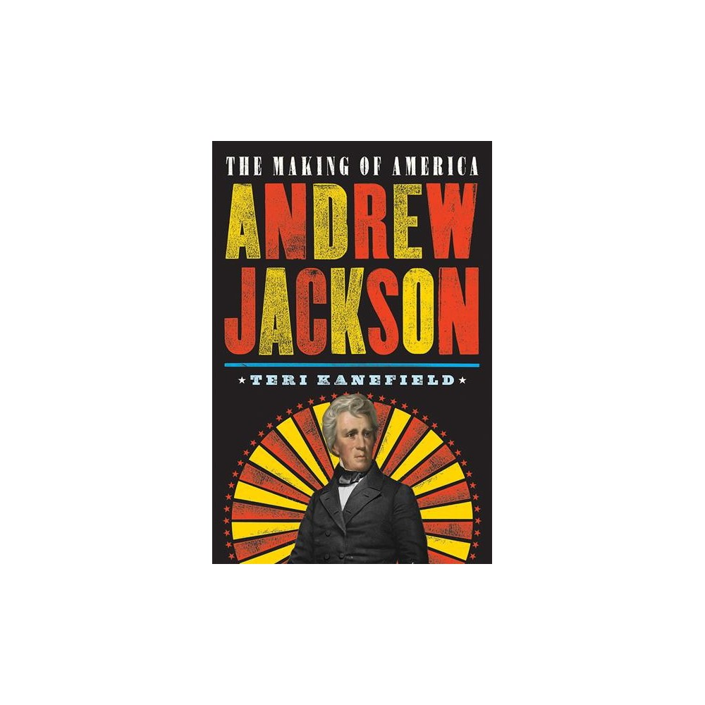 Andrew Jackson : The Making of America - (Making of America) by Teri Kanefield (Hardcover)