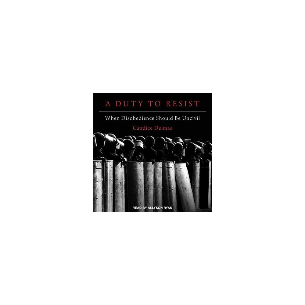 Duty to Resist : When Disobedience Should Be Uncivil - Unabridged by Candice Delmas (CD/Spoken Word)