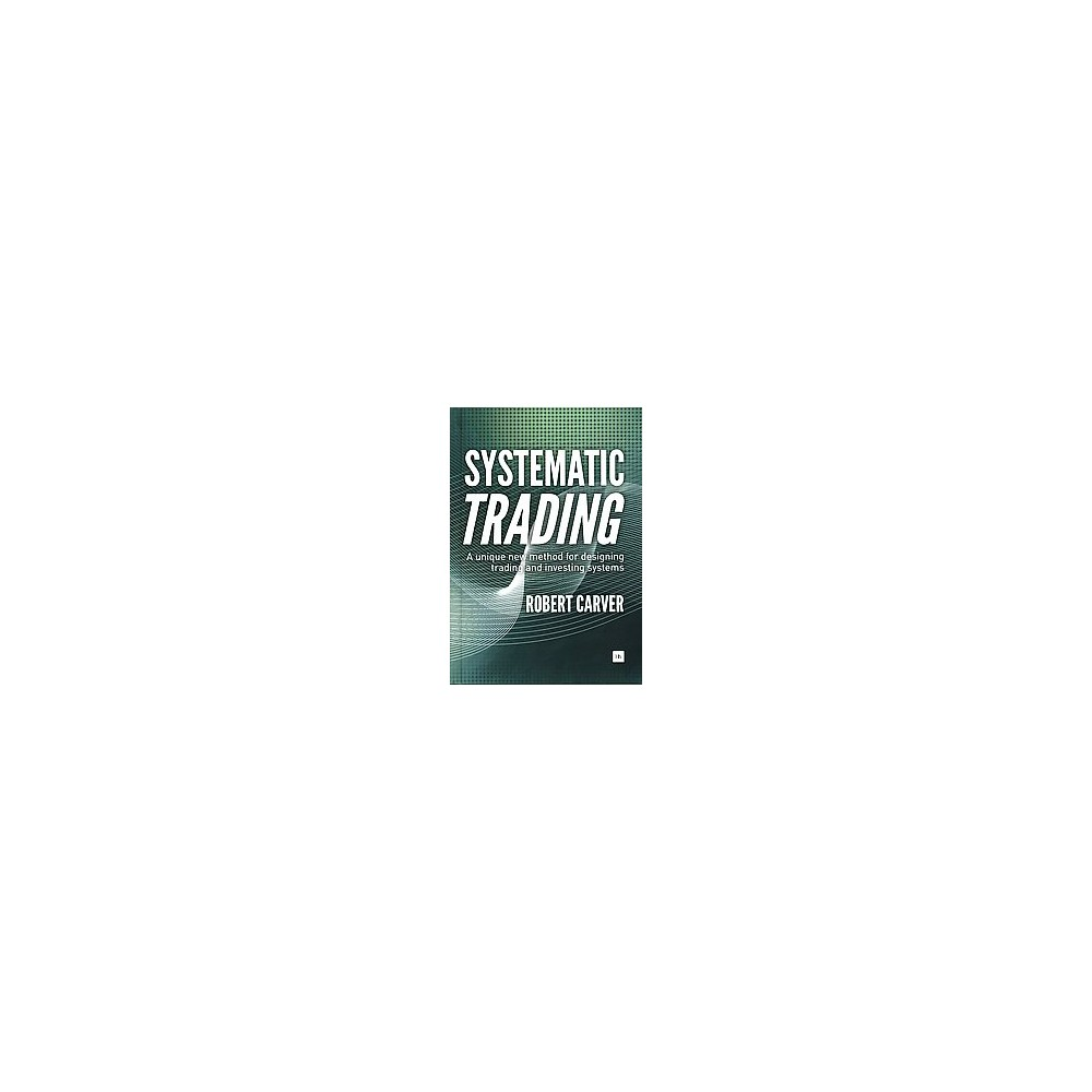 Systematic Trading : A unique new method for designing trading and investing systems (Hardcover) (Robert