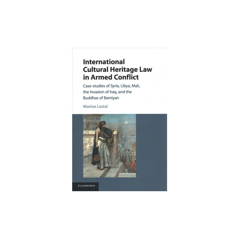 International Cultural Heritage Law in Armed Conflict : Case-studies of Syria, Libya, Mali, the Invasion