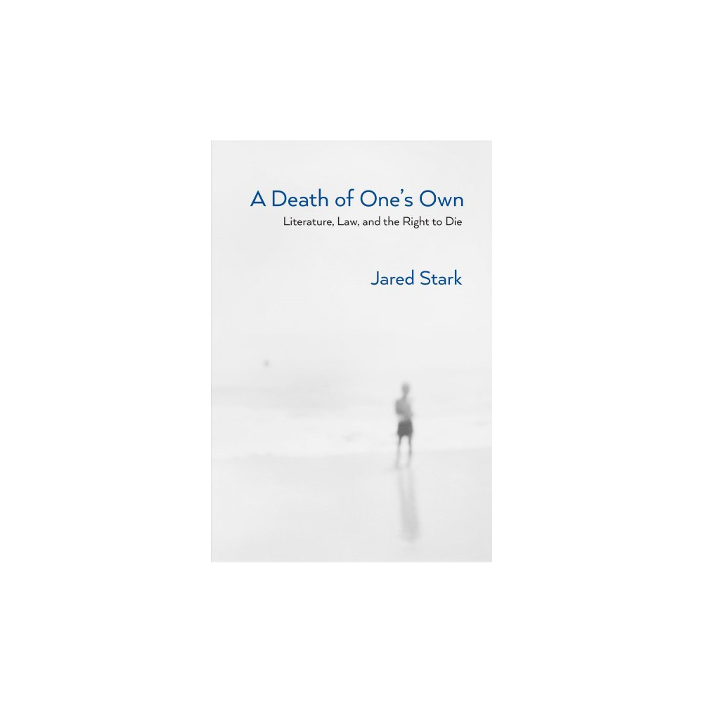 Death of One's Own : Literature, Law, and the Right to Die - by Jared Stark (Paperback)