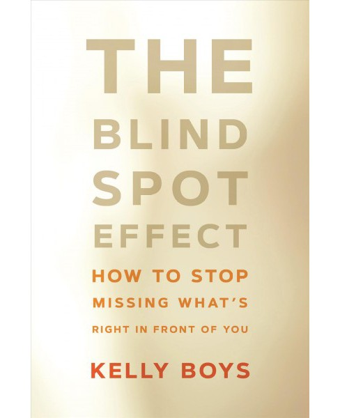 Blind Spot Effect : How to Stop Missing What's Right in Front of You -  by Kelly Boys (Paperback) - image 1 of 1