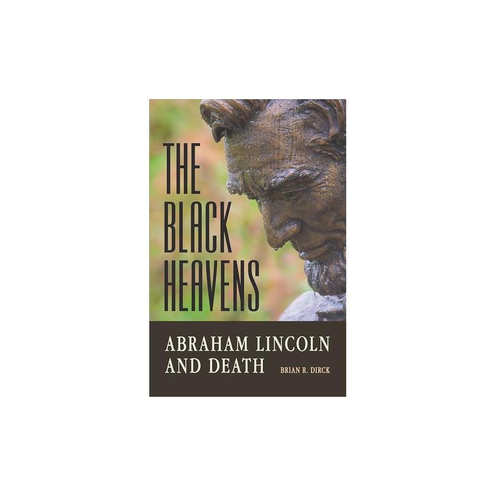 Black Heavens : Abraham Lincoln and Death - by Brian R. Dirck (Hardcover)