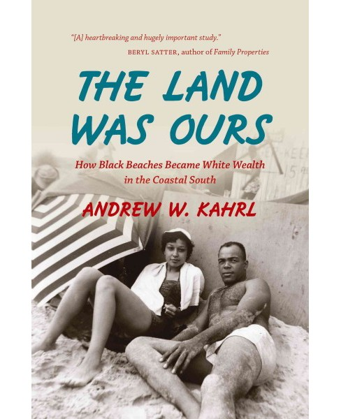 Land Was Ours : How Black Beaches Became White Wealth in the Coastal South (Paperback) (Andrew W. Kahrl) - image 1 of 1