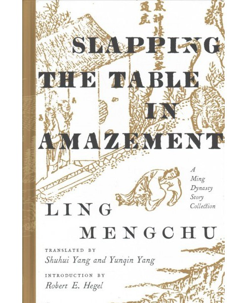 Slapping the Table in Amazement : A Ming Dynasty Story Collection (Hardcover) (Mengchu Ling) - image 1 of 1